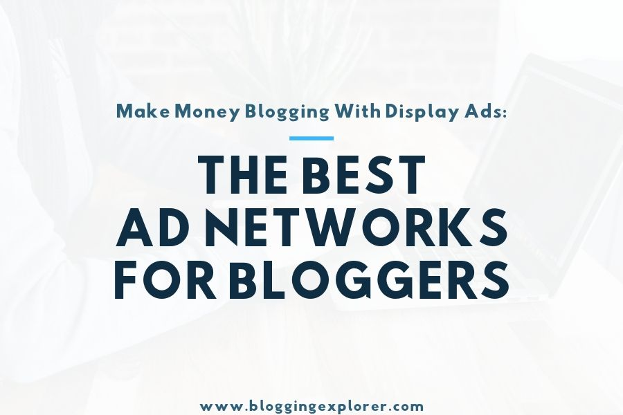 Top 10 Best Ad Networks for Bloggers 2019: Make Money Online