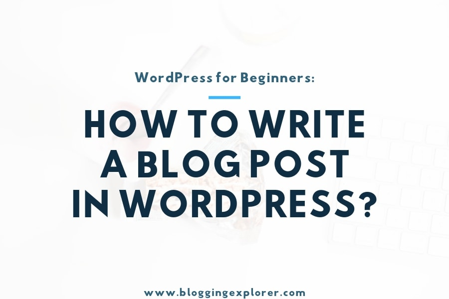 How to Write a Blog Post in WordPress in 2020: Step-by-Step Tutorial