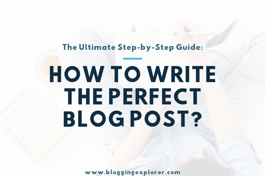 How to Write a Great Blog Post (Every Time): The Ultimate Guide